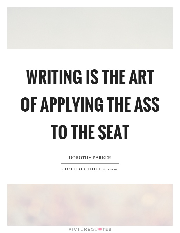 Writing is the art of applying the ass to the seat Picture Quote #1