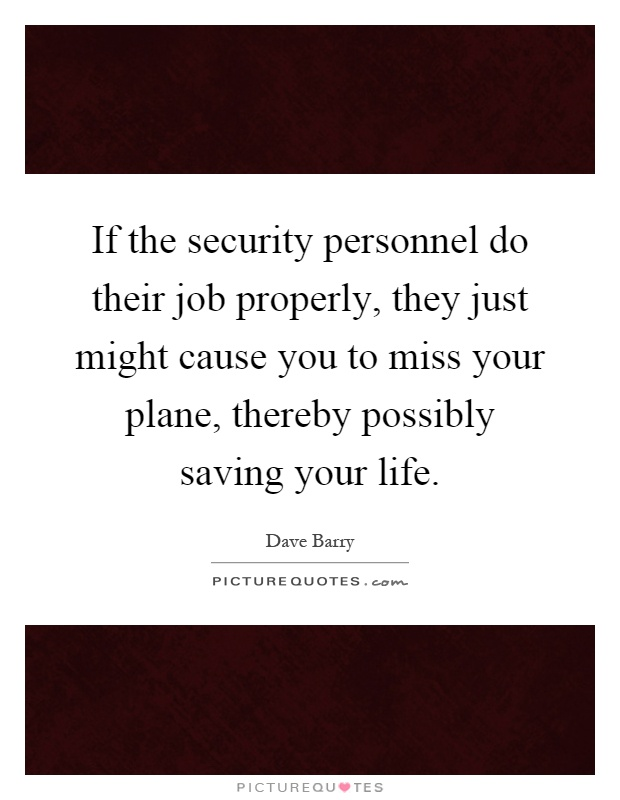 If the security personnel do their job properly, they just might cause you to miss your plane, thereby possibly saving your life Picture Quote #1
