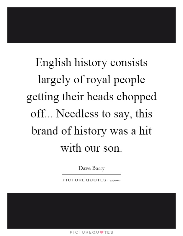 English history consists largely of royal people getting their heads chopped off... Needless to say, this brand of history was a hit with our son Picture Quote #1