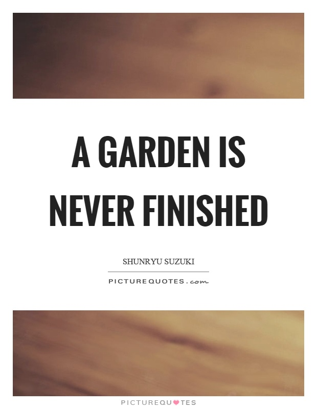 A garden is never finished Picture Quote #1