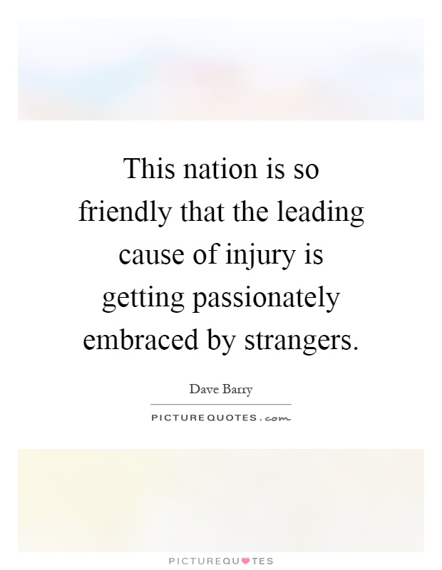 This nation is so friendly that the leading cause of injury is getting passionately embraced by strangers Picture Quote #1