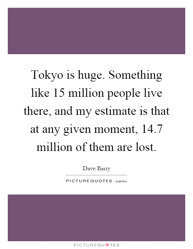 Tokyo is huge. Something like 15 million people live there, and my estimate is that at any given moment, 14.7 million of them are lost Picture Quote #1