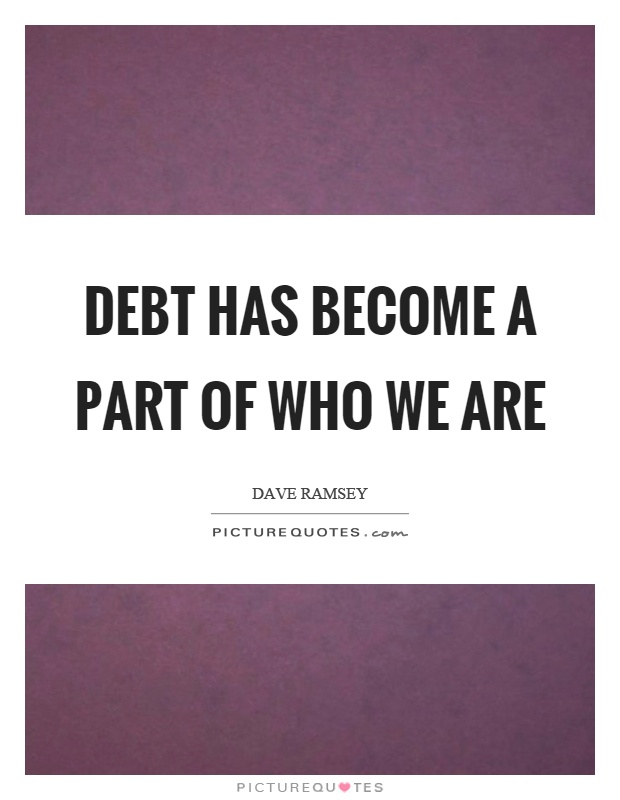 Debt has become a part of who we are Picture Quote #1