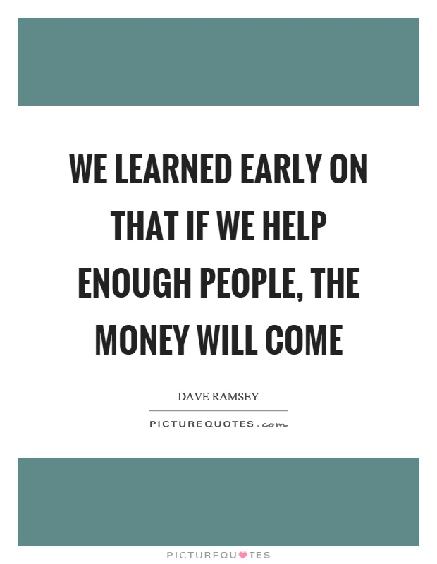 We learned early on that if we help enough people, the money will come Picture Quote #1