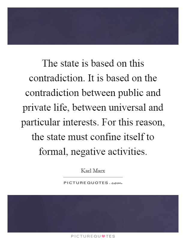 The state is based on this contradiction. It is based on the contradiction between public and private life, between universal and particular interests. For this reason, the state must confine itself to formal, negative activities Picture Quote #1