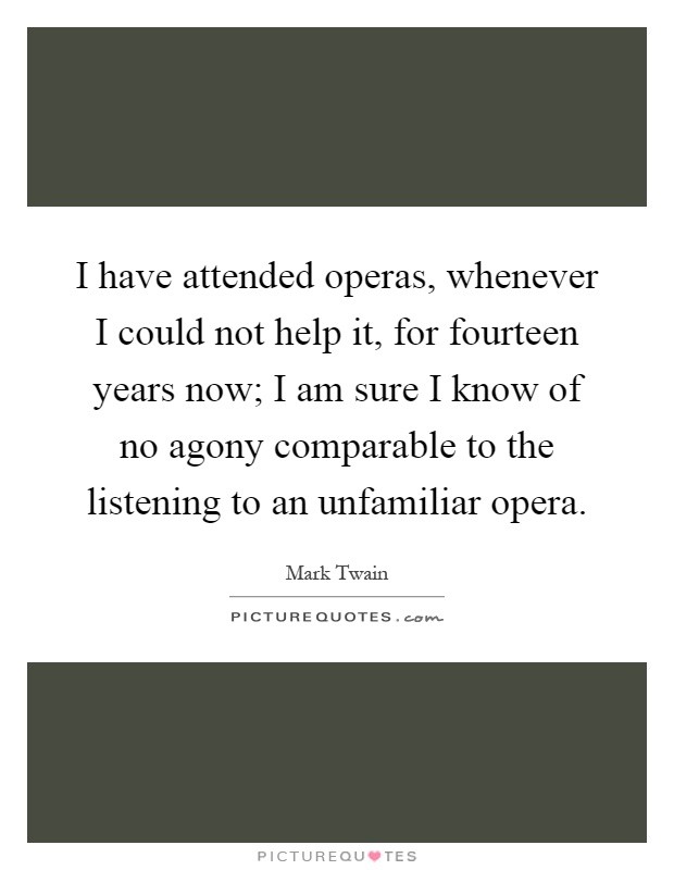 I have attended operas, whenever I could not help it, for fourteen years now; I am sure I know of no agony comparable to the listening to an unfamiliar opera Picture Quote #1