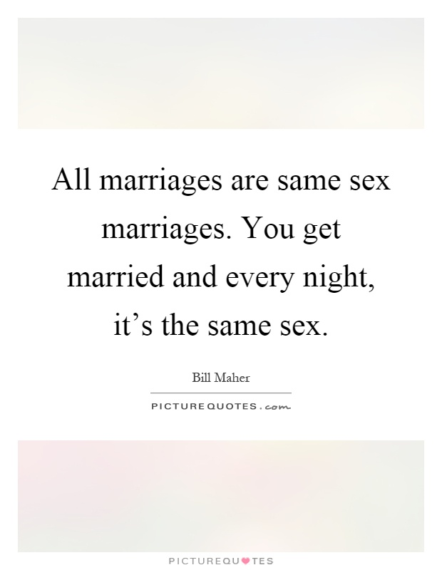 All marriages are same sex marriages. You get married and every night, it's the same sex Picture Quote #1