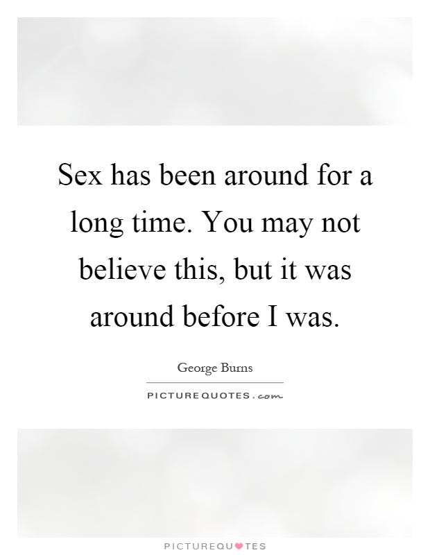 Sex has been around for a long time. You may not believe this, but it was around before I was Picture Quote #1