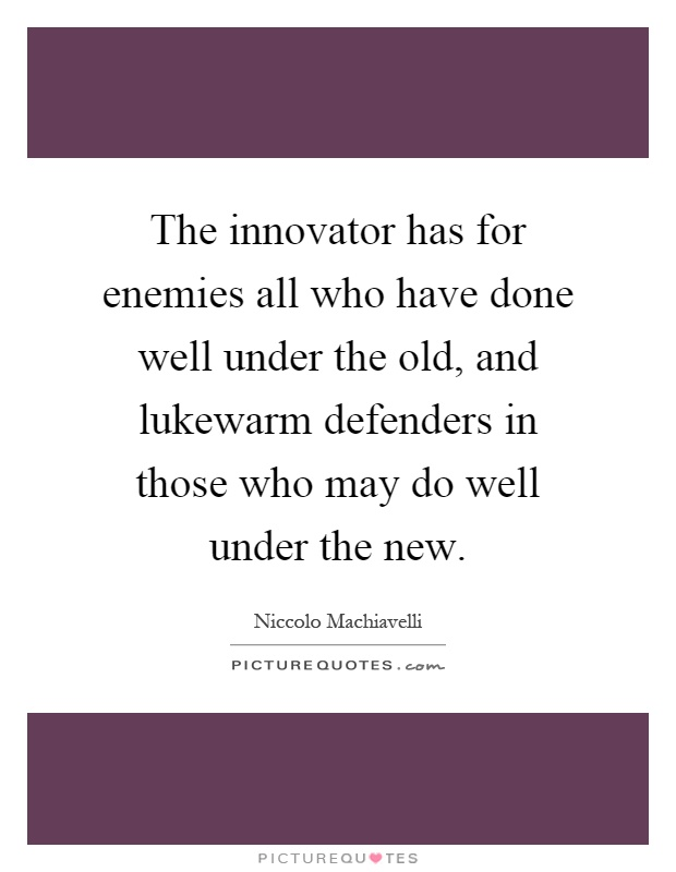 The innovator has for enemies all who have done well under the old, and lukewarm defenders in those who may do well under the new Picture Quote #1