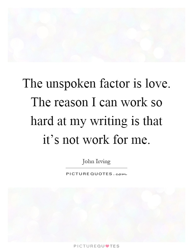 The unspoken factor is love. The reason I can work so hard at my writing is that it's not work for me Picture Quote #1