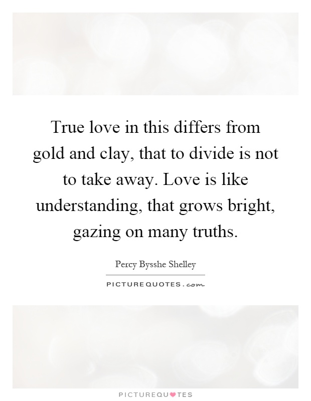 True love in this differs from gold and clay, that to divide is not to take away. Love is like understanding, that grows bright, gazing on many truths Picture Quote #1