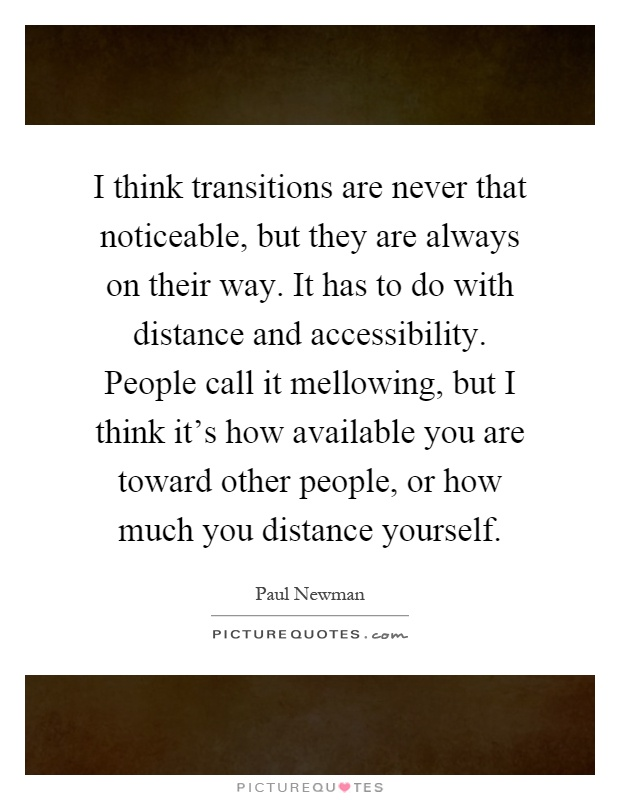 I think transitions are never that noticeable, but they are always on their way. It has to do with distance and accessibility. People call it mellowing, but I think it's how available you are toward other people, or how much you distance yourself Picture Quote #1