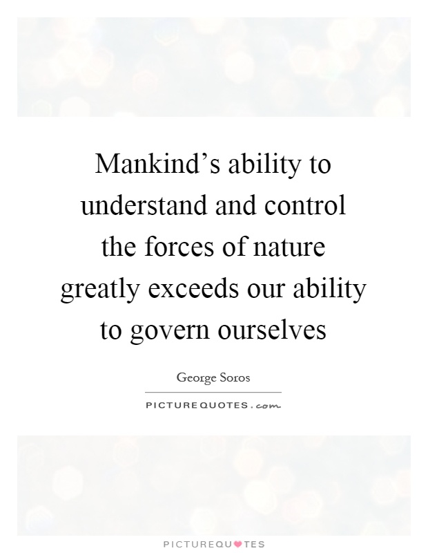 Mankind's ability to understand and control the forces of nature greatly exceeds our ability to govern ourselves Picture Quote #1