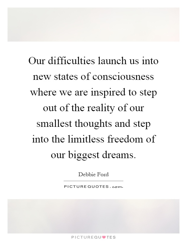 Our difficulties launch us into new states of consciousness where we are inspired to step out of the reality of our smallest thoughts and step into the limitless freedom of our biggest dreams Picture Quote #1