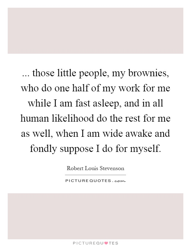 ... those little people, my brownies, who do one half of my work for me while I am fast asleep, and in all human likelihood do the rest for me as well, when I am wide awake and fondly suppose I do for myself Picture Quote #1