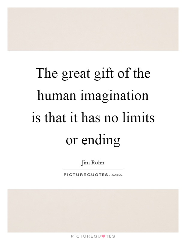 The great gift of the human imagination is that it has no limits or ending Picture Quote #1
