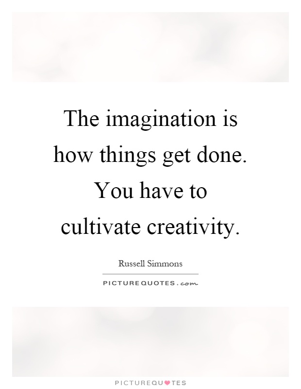The imagination is how things get done. You have to cultivate creativity Picture Quote #1