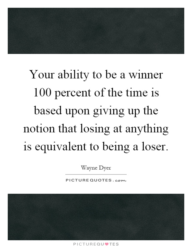 Your ability to be a winner 100 percent of the time is based upon giving up the notion that losing at anything is equivalent to being a loser Picture Quote #1