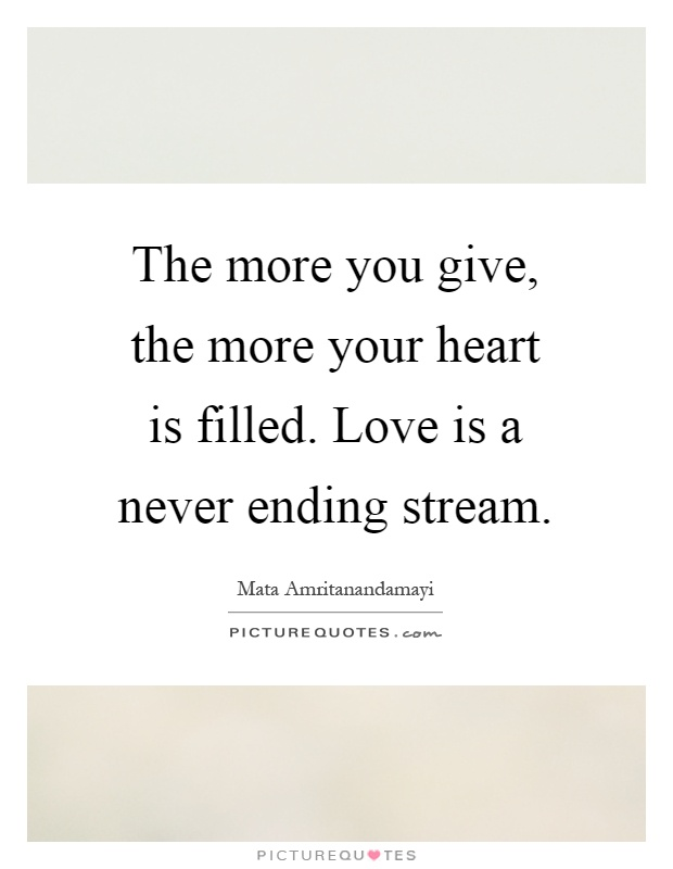The more you give, the more your heart is filled. Love is a never ending stream Picture Quote #1