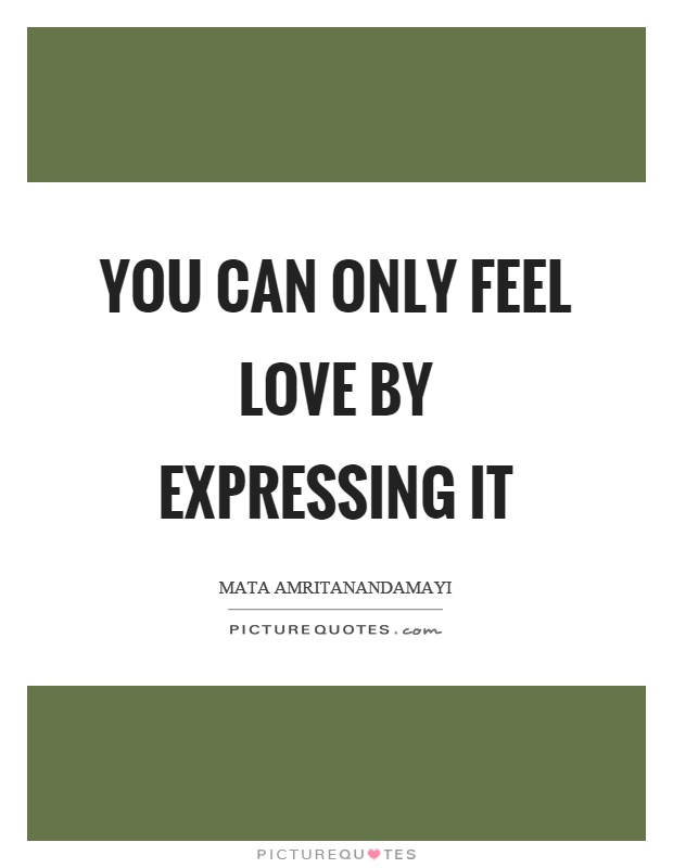 You can only feel love by expressing it Picture Quote #1