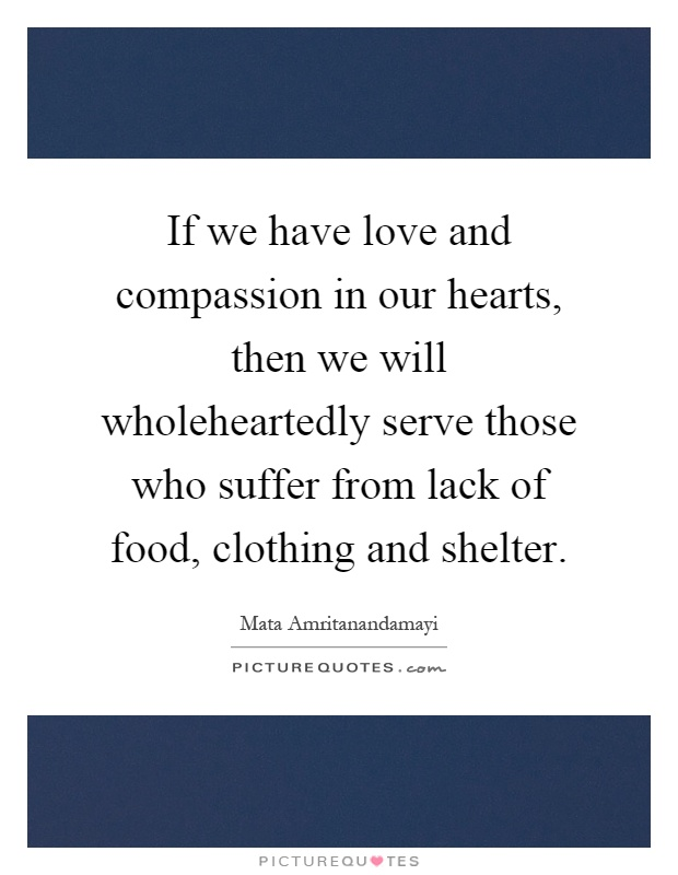 If we have love and compassion in our hearts, then we will wholeheartedly serve those who suffer from lack of food, clothing and shelter Picture Quote #1