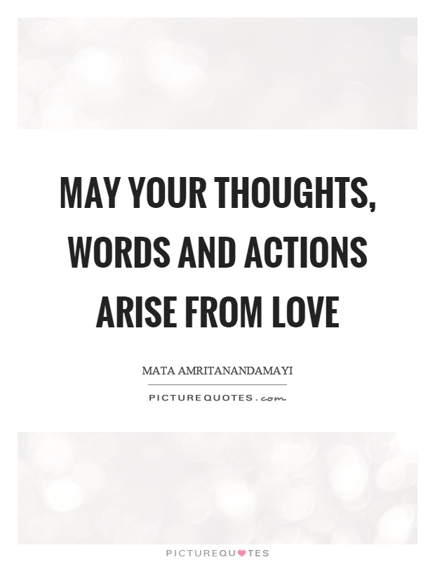May your thoughts, words and actions arise from love Picture Quote #1