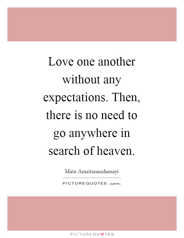Love one another without any expectations. Then, there is no need to go anywhere in search of heaven Picture Quote #1
