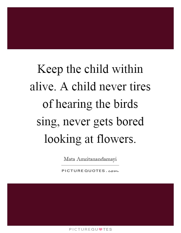 Keep the child within alive. A child never tires of hearing the birds sing, never gets bored looking at flowers Picture Quote #1