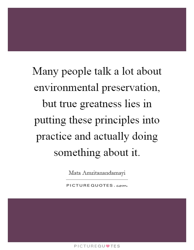 Many people talk a lot about environmental preservation, but true greatness lies in putting these principles into practice and actually doing something about it Picture Quote #1