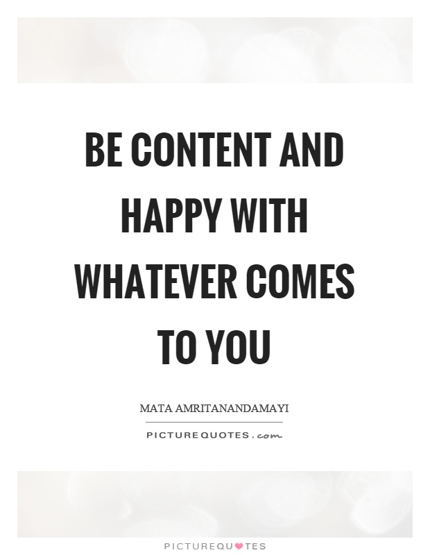 Be content and happy with whatever comes to you Picture Quote #1