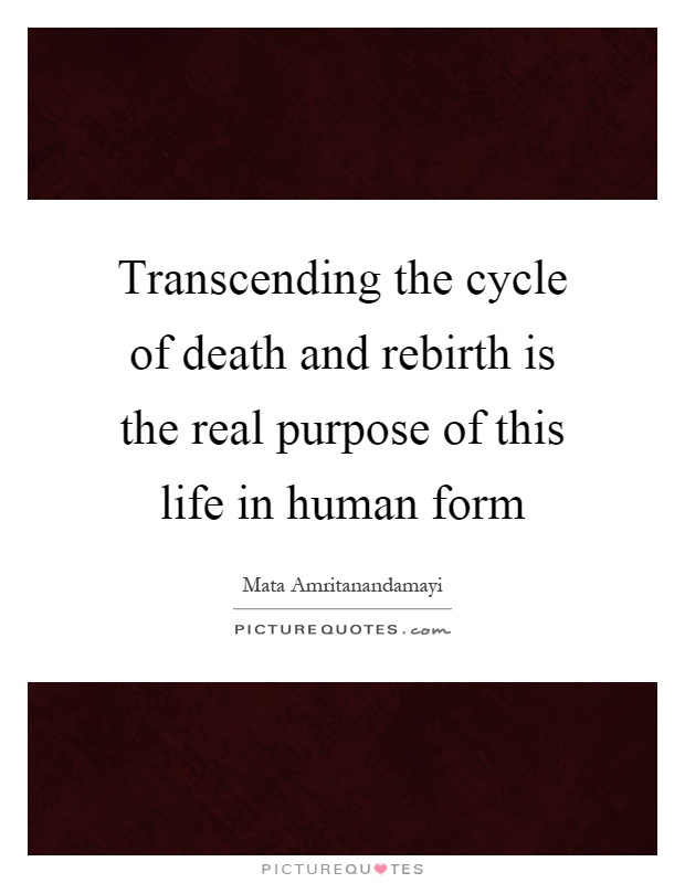 Transcending the cycle of death and rebirth is the real purpose of this life in human form Picture Quote #1