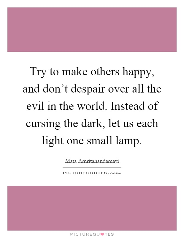 Try to make others happy, and don't despair over all the evil in the world. Instead of cursing the dark, let us each light one small lamp Picture Quote #1