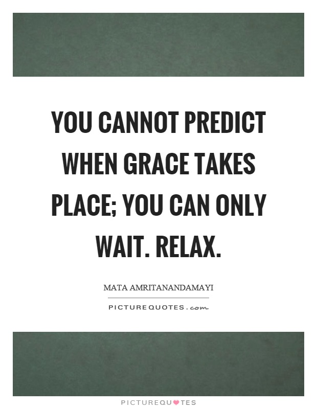 You cannot predict when grace takes place; you can only wait. Relax Picture Quote #1
