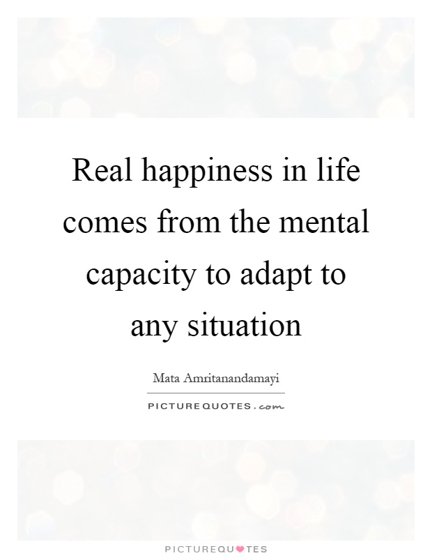Real happiness in life comes from the mental capacity to adapt to any situation Picture Quote #1