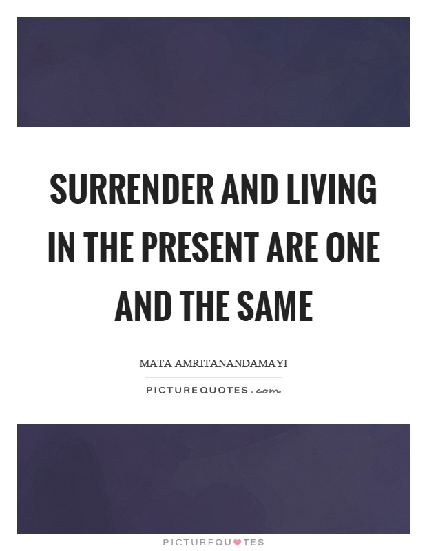 Surrender and living in the present are one and the same Picture Quote #1