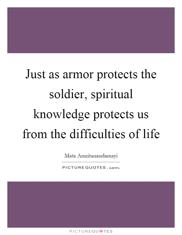 Just as armor protects the soldier, spiritual knowledge protects us from the difficulties of life Picture Quote #1