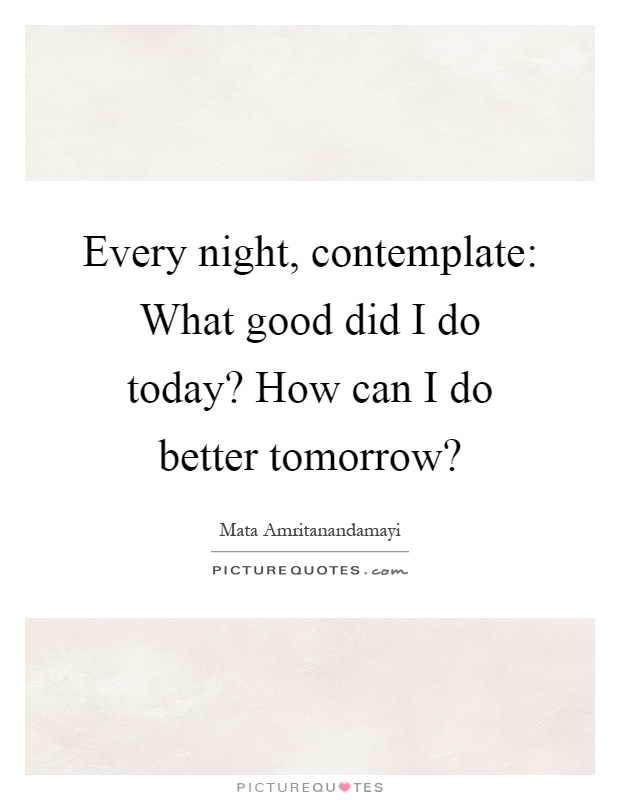 Every night, contemplate: What good did I do today? How can I do better tomorrow? Picture Quote #1