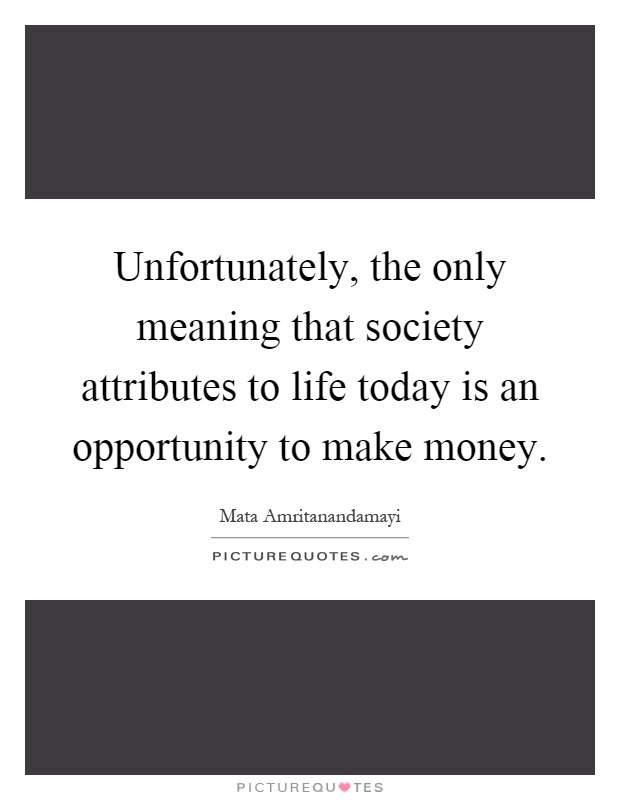 Unfortunately, the only meaning that society attributes to life today is an opportunity to make money Picture Quote #1