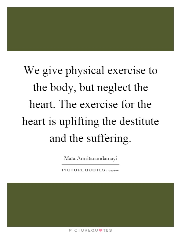 We give physical exercise to the body, but neglect the heart. The exercise for the heart is uplifting the destitute and the suffering Picture Quote #1