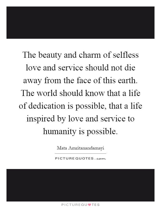 The beauty and charm of selfless love and service should not die away from the face of this earth. The world should know that a life of dedication is possible, that a life inspired by love and service to humanity is possible Picture Quote #1