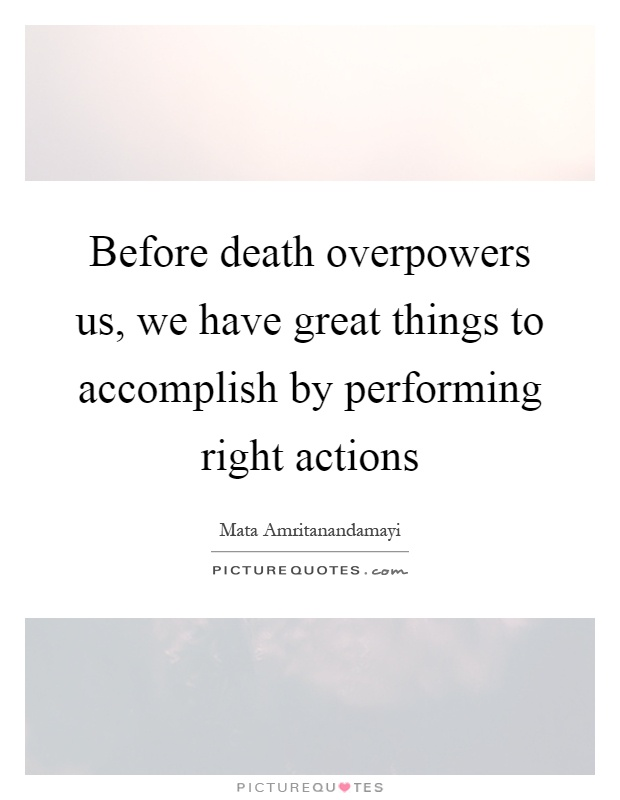 Before death overpowers us, we have great things to accomplish by performing right actions Picture Quote #1