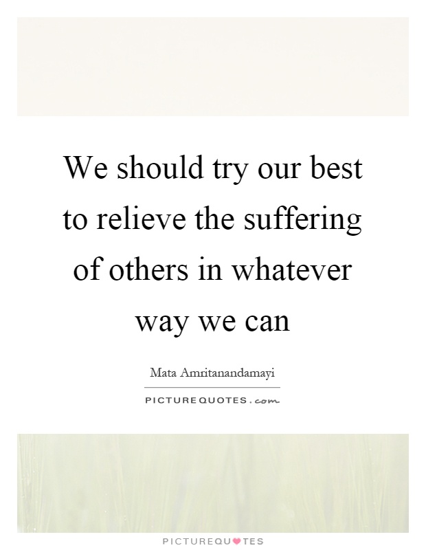 We should try our best to relieve the suffering of others in whatever way we can Picture Quote #1