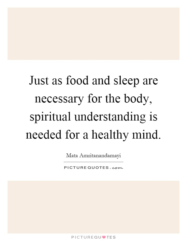 Just as food and sleep are necessary for the body, spiritual understanding is needed for a healthy mind Picture Quote #1
