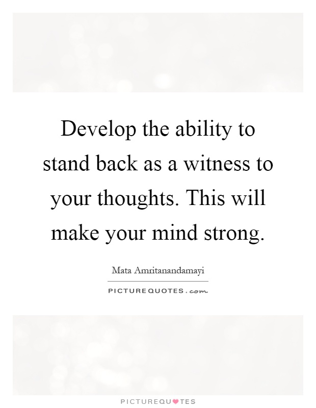 Develop the ability to stand back as a witness to your thoughts. This will make your mind strong Picture Quote #1