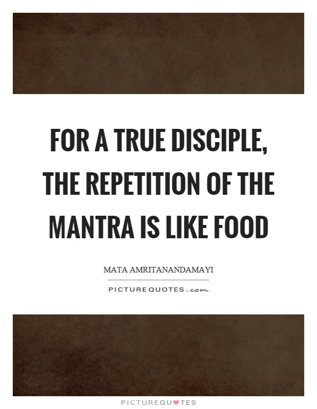 For a true disciple, the repetition of the mantra is like food Picture Quote #1