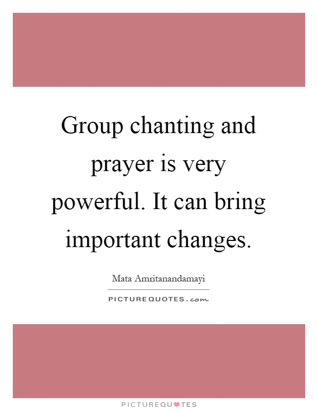 Group chanting and prayer is very powerful. It can bring important changes Picture Quote #1