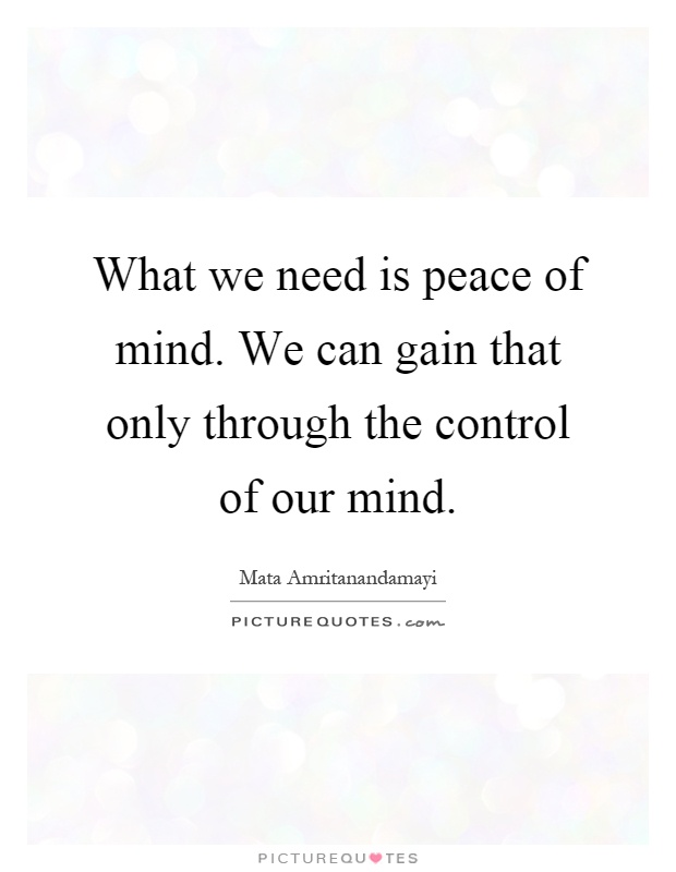 What we need is peace of mind. We can gain that only through the control of our mind Picture Quote #1