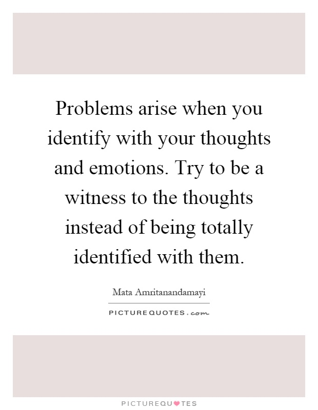 Problems arise when you identify with your thoughts and emotions. Try to be a witness to the thoughts instead of being totally identified with them Picture Quote #1