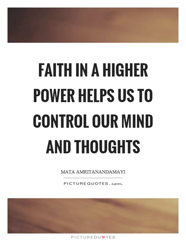 Faith in a higher power helps us to control our mind and thoughts Picture Quote #1