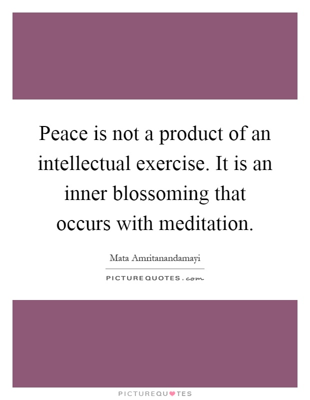 Peace is not a product of an intellectual exercise. It is an inner blossoming that occurs with meditation Picture Quote #1